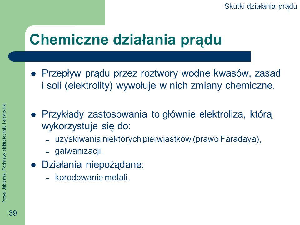 Paweł Jabłoński, Podstawy elektrotechniki i elektroniki 39 Chemiczne działania prądu Przepływ prądu przez roztwory wodne kwasów, zasad i soli (elektro