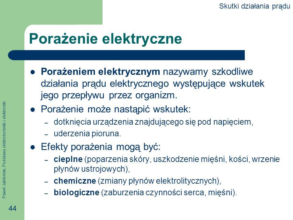Paweł Jabłoński, Podstawy elektrotechniki i elektroniki 44 Porażenie elektryczne Porażeniem elektrycznym nazywamy szkodliwe działania prądu elektryczn