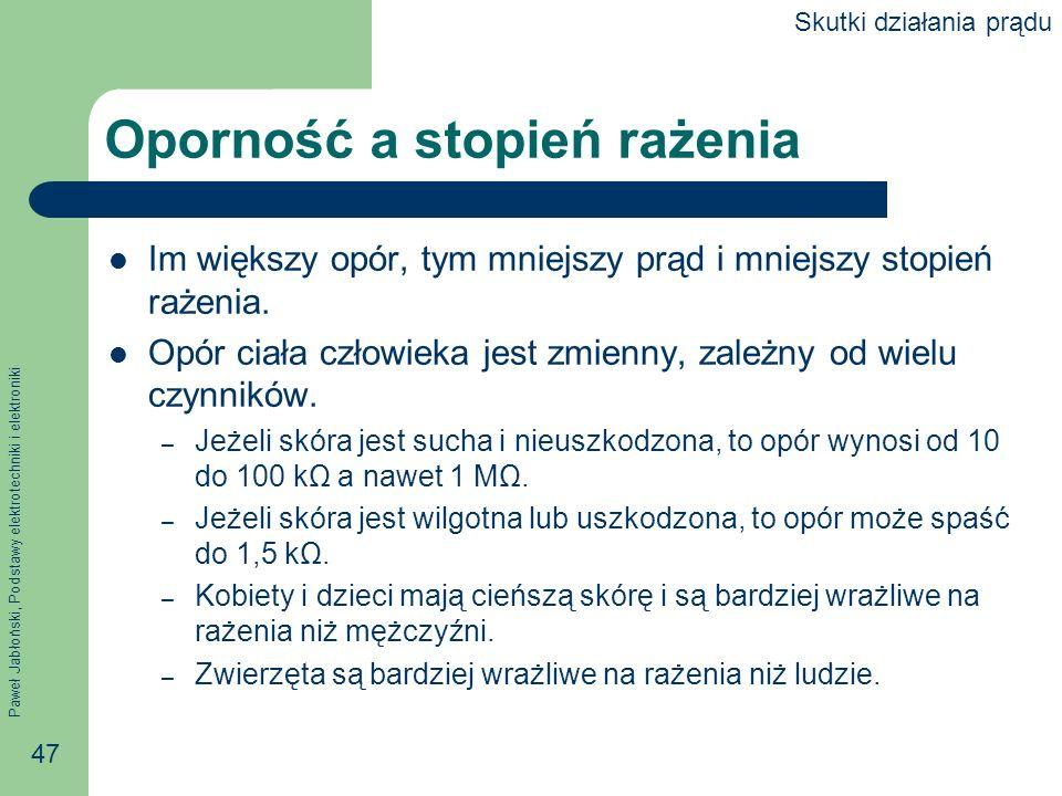 Paweł Jabłoński, Podstawy elektrotechniki i elektroniki 47 Oporność a stopień rażenia Im większy opór, tym mniejszy prąd i mniejszy stopień rażenia. O