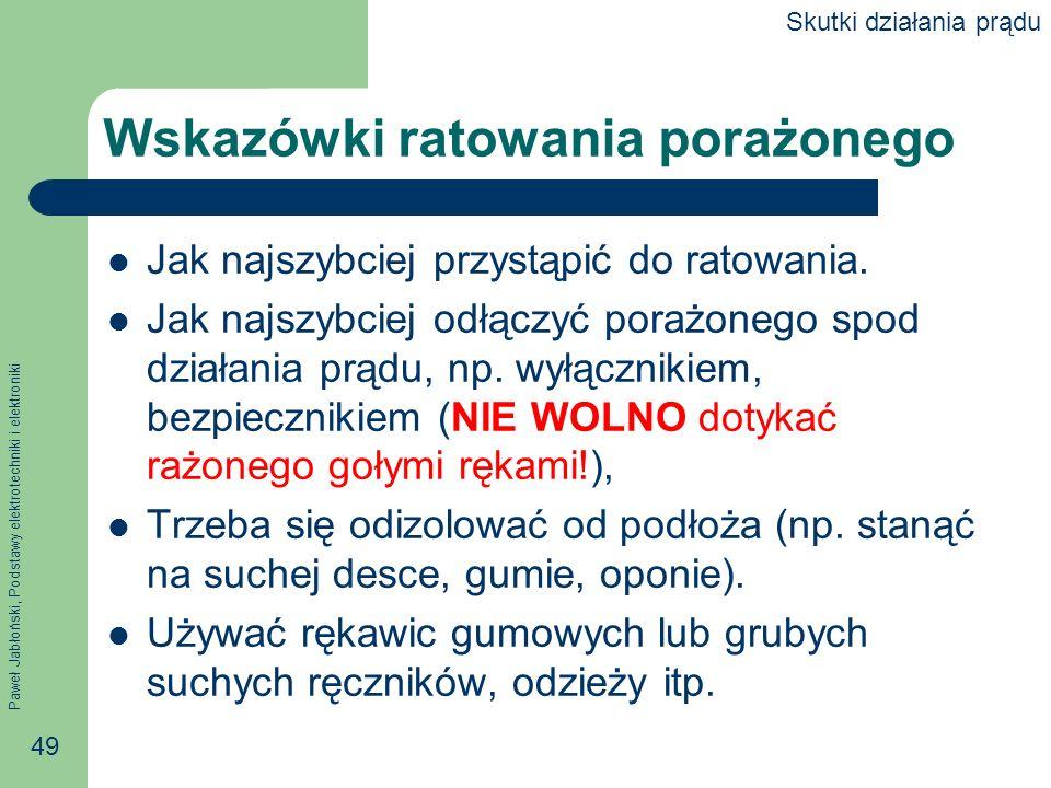 Paweł Jabłoński, Podstawy elektrotechniki i elektroniki 49 Wskazówki ratowania porażonego Jak najszybciej przystąpić do ratowania. Jak najszybciej odł