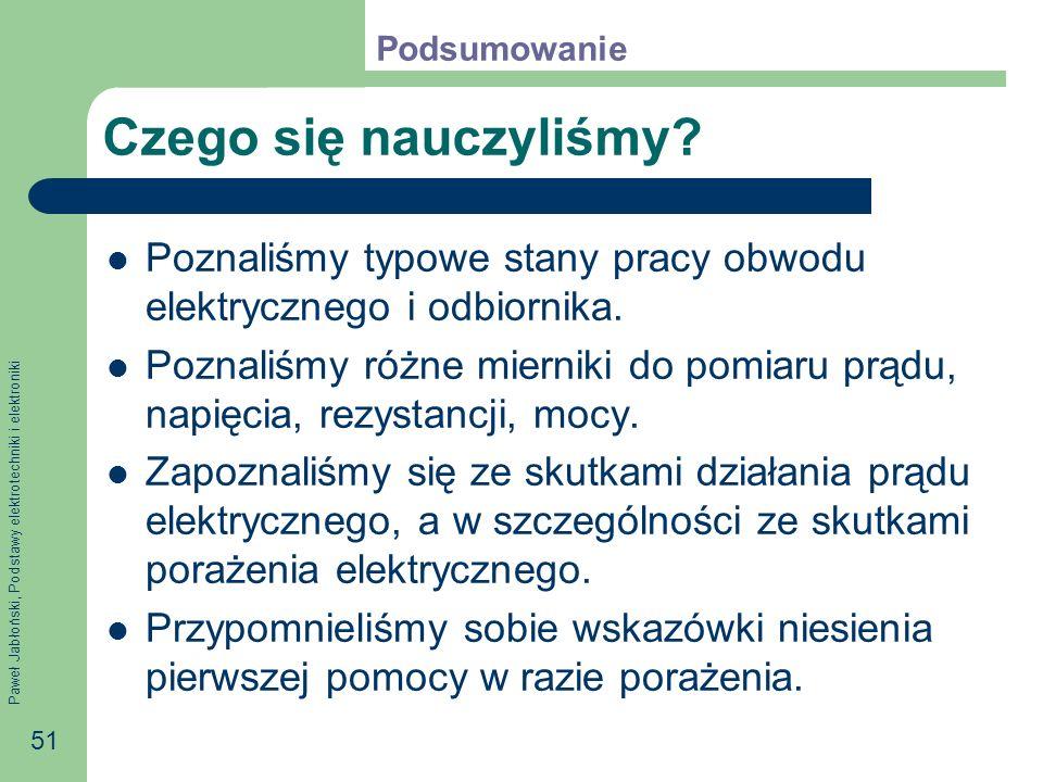 Paweł Jabłoński, Podstawy elektrotechniki i elektroniki 51 Czego się nauczyliśmy? Poznaliśmy typowe stany pracy obwodu elektrycznego i odbiornika. Poz