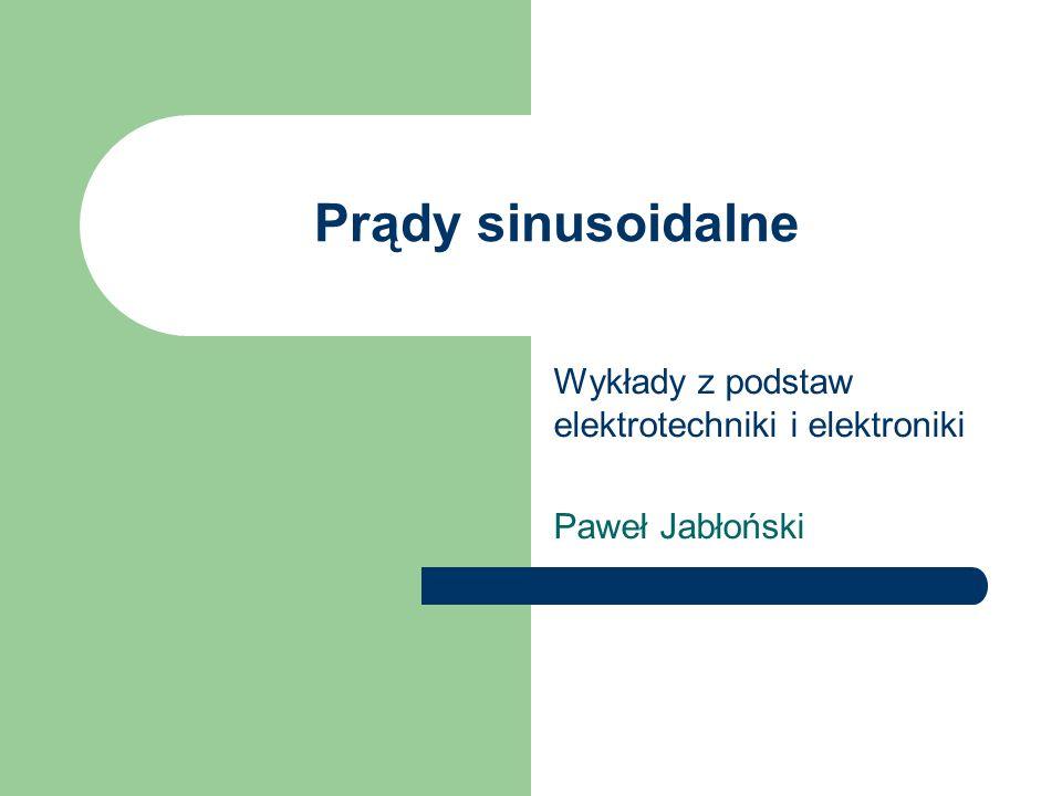 Prądy sinusoidalne Wykłady z podstaw elektrotechniki i elektroniki Paweł Jabłoński