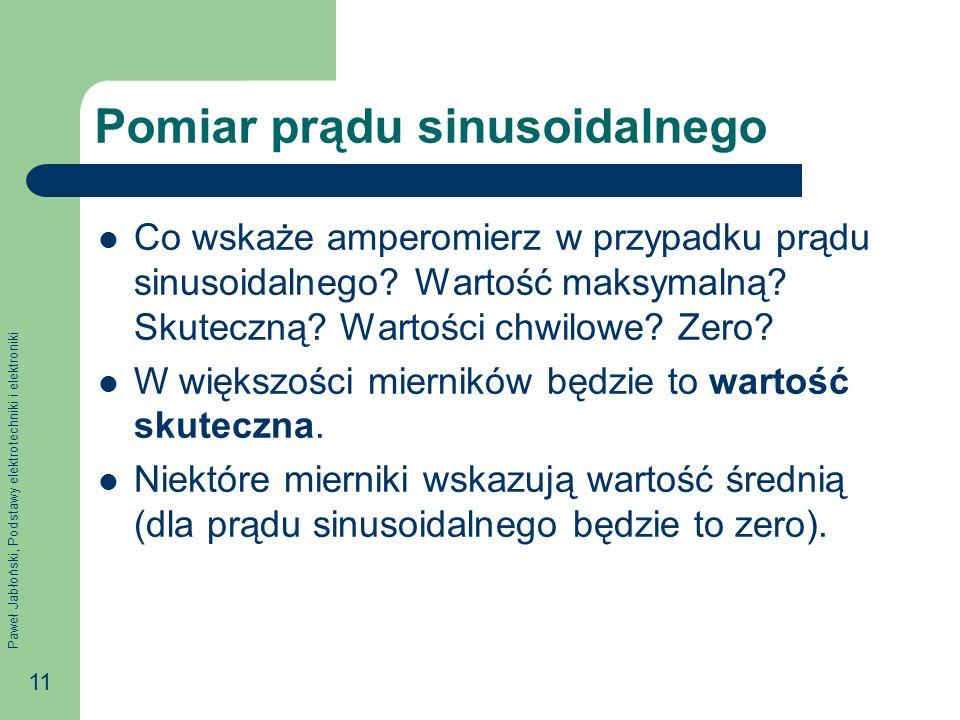 Paweł Jabłoński, Podstawy elektrotechniki i elektroniki 11 Pomiar prądu sinusoidalnego Co wskaże amperomierz w przypadku prądu sinusoidalnego? Wartość