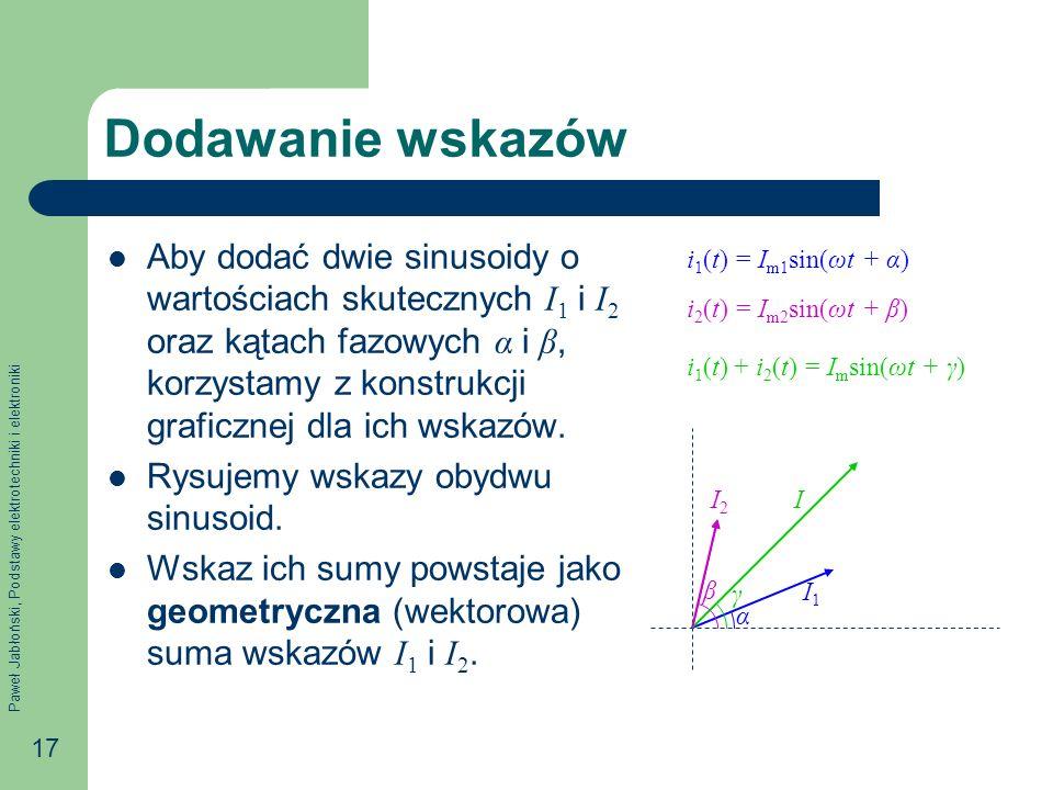 Paweł Jabłoński, Podstawy elektrotechniki i elektroniki 17 Dodawanie wskazów Aby dodać dwie sinusoidy o wartościach skutecznych I 1 i I 2 oraz kątach