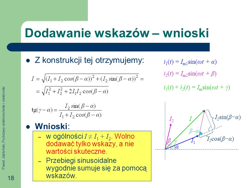 Paweł Jabłoński, Podstawy elektrotechniki i elektroniki 18 Dodawanie wskazów – wnioski Z konstrukcji tej otrzymujemy: Wnioski: – w ogólności I I 1 + I