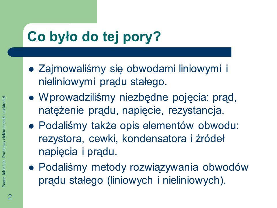 Paweł Jabłoński, Podstawy elektrotechniki i elektroniki 2 Co było do tej pory? Zajmowaliśmy się obwodami liniowymi i nieliniowymi prądu stałego. Wprow