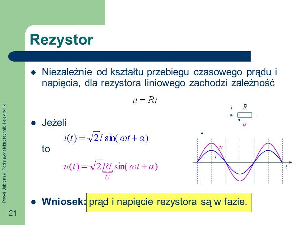 Paweł Jabłoński, Podstawy elektrotechniki i elektroniki 21 Rezystor Niezależnie od kształtu przebiegu czasowego prądu i napięcia, dla rezystora liniow