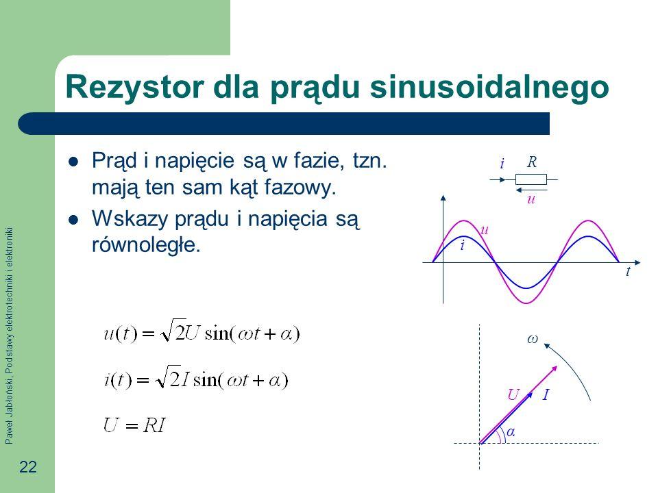 Paweł Jabłoński, Podstawy elektrotechniki i elektroniki 22 u i R Rezystor dla prądu sinusoidalnego Prąd i napięcie są w fazie, tzn. mają ten sam kąt f