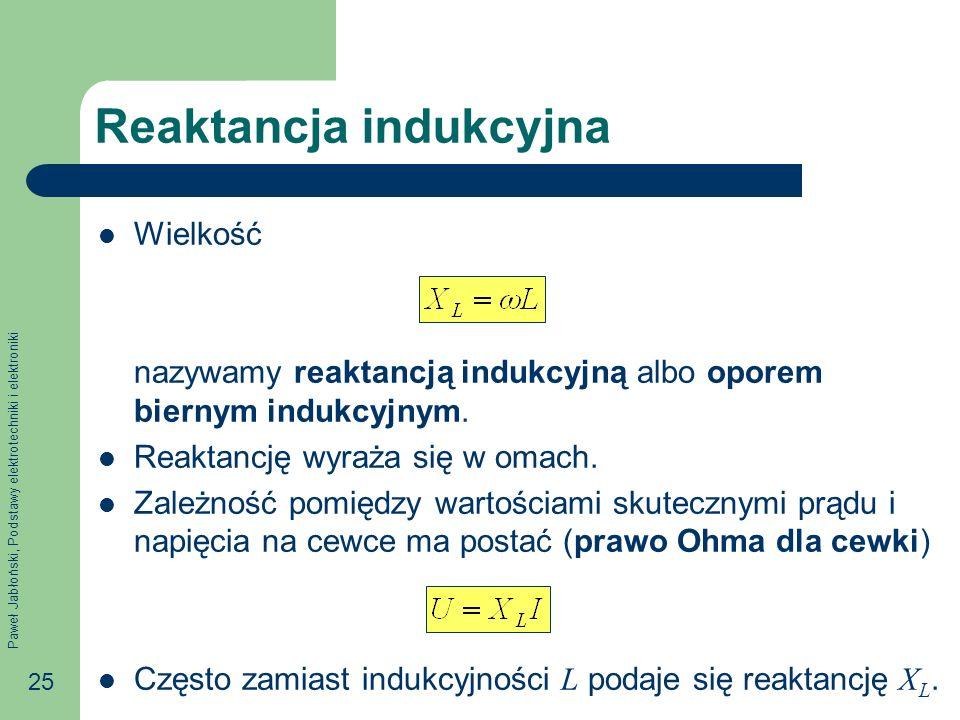 Paweł Jabłoński, Podstawy elektrotechniki i elektroniki 25 Reaktancja indukcyjna Wielkość nazywamy reaktancją indukcyjną albo oporem biernym indukcyjn