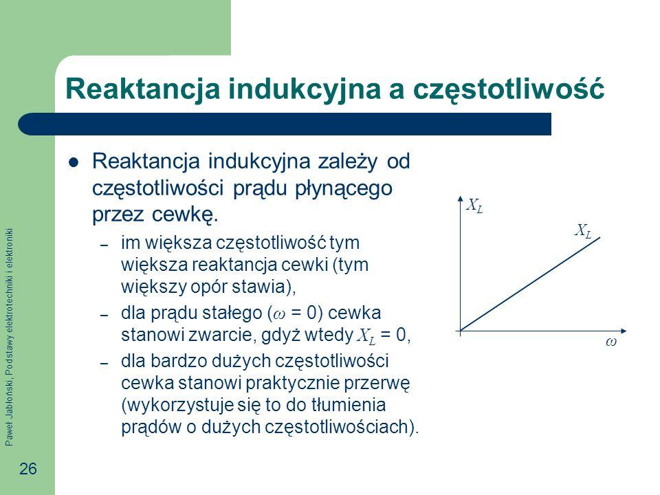 Paweł Jabłoński, Podstawy elektrotechniki i elektroniki 26 Reaktancja indukcyjna a częstotliwość Reaktancja indukcyjna zależy od częstotliwości prądu
