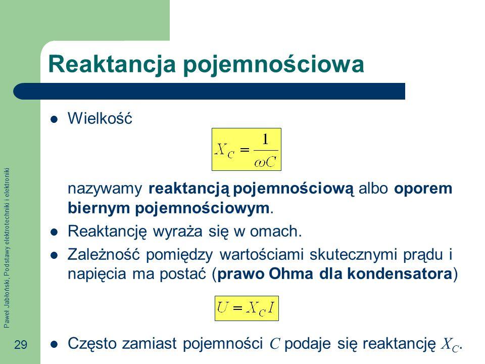 Paweł Jabłoński, Podstawy elektrotechniki i elektroniki 29 Reaktancja pojemnościowa Wielkość nazywamy reaktancją pojemnościową albo oporem biernym poj