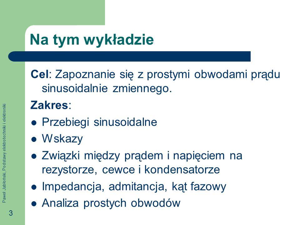 Paweł Jabłoński, Podstawy elektrotechniki i elektroniki 3 Na tym wykładzie Cel: Zapoznanie się z prostymi obwodami prądu sinusoidalnie zmiennego. Zakr