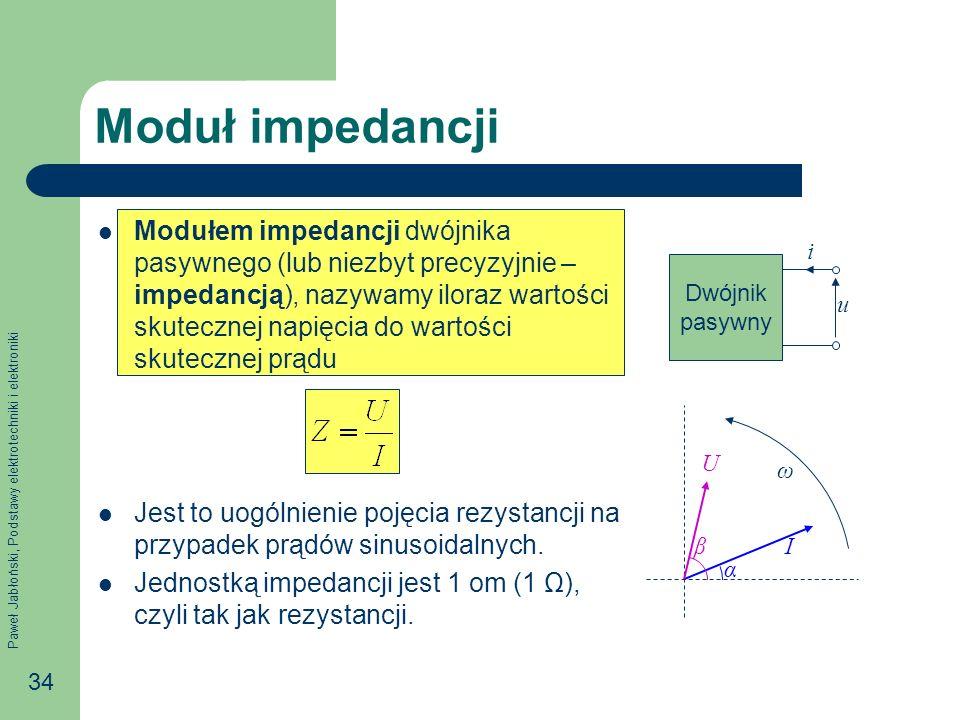 Paweł Jabłoński, Podstawy elektrotechniki i elektroniki 34 Moduł impedancji Modułem impedancji dwójnika pasywnego (lub niezbyt precyzyjnie – impedancj