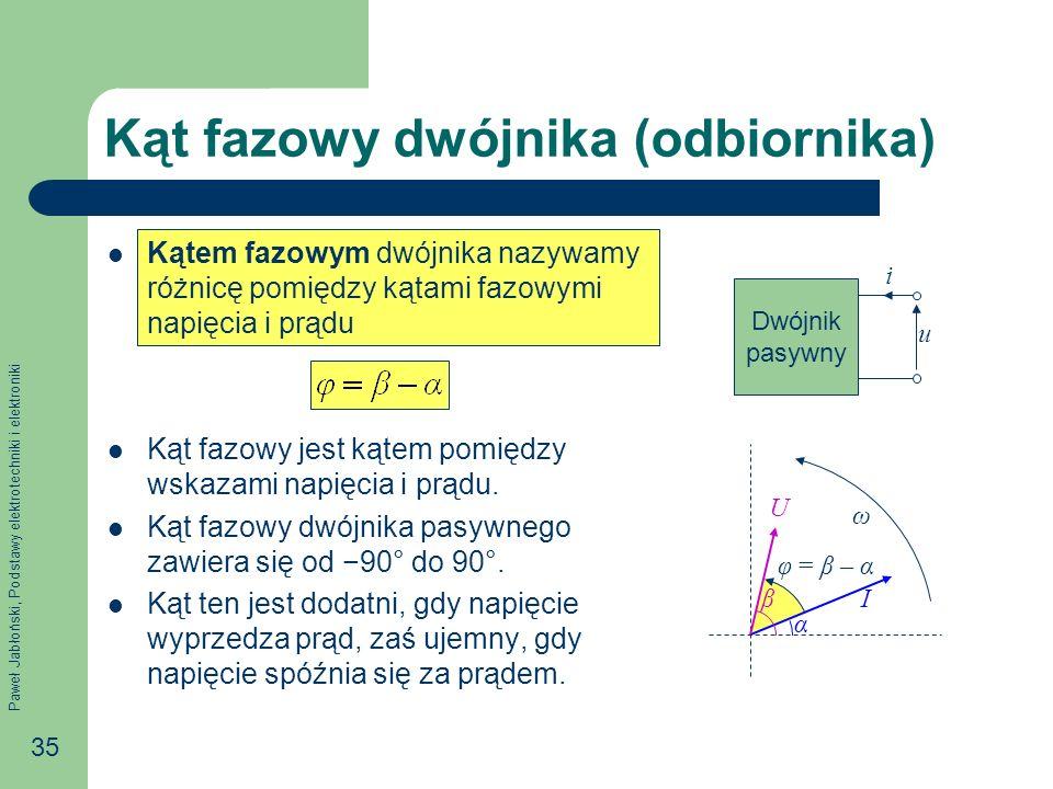 Paweł Jabłoński, Podstawy elektrotechniki i elektroniki 35 Kąt fazowy dwójnika (odbiornika) Kątem fazowym dwójnika nazywamy różnicę pomiędzy kątami fa