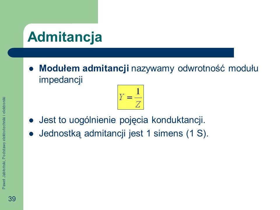 Paweł Jabłoński, Podstawy elektrotechniki i elektroniki 39 Admitancja Modułem admitancji nazywamy odwrotność modułu impedancji Jest to uogólnienie poj