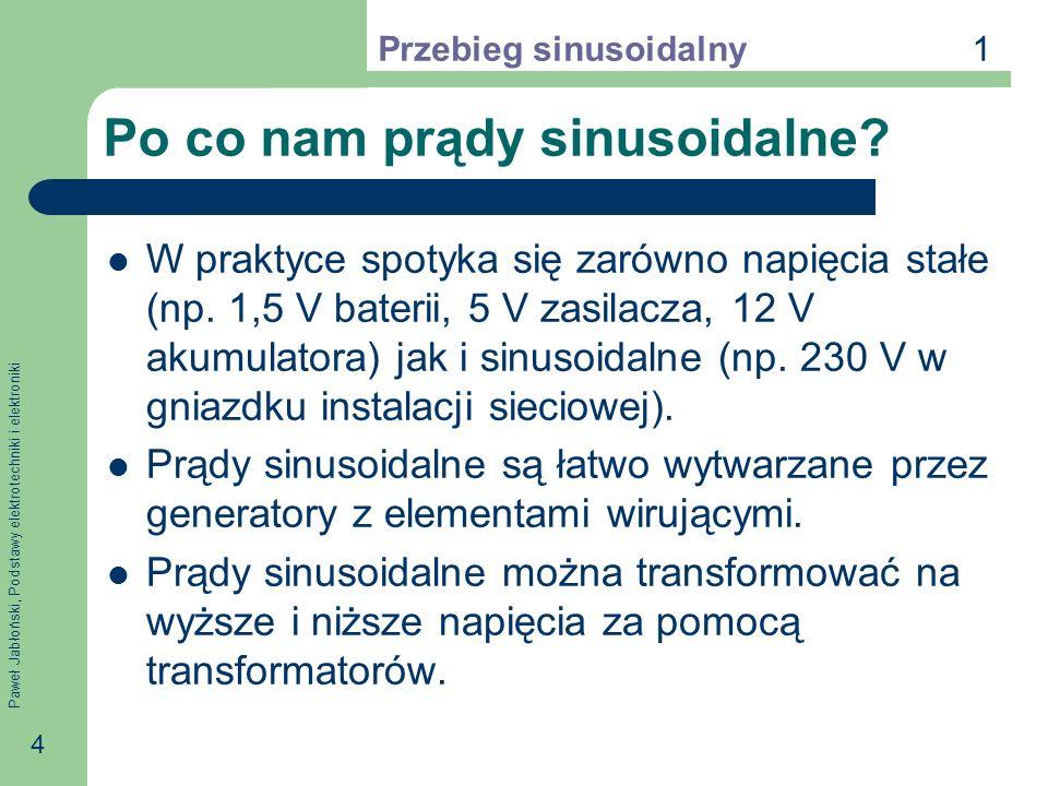 Paweł Jabłoński, Podstawy elektrotechniki i elektroniki 4 Po co nam prądy sinusoidalne? W praktyce spotyka się zarówno napięcia stałe (np. 1,5 V bater