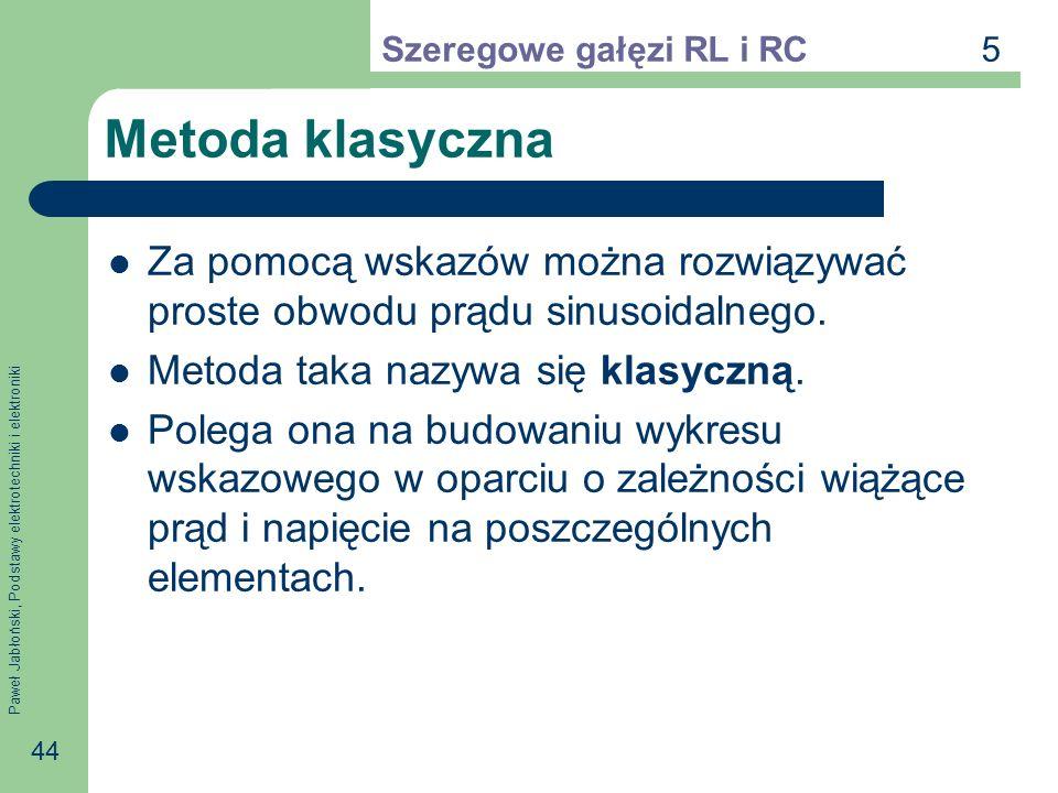 Paweł Jabłoński, Podstawy elektrotechniki i elektroniki 44 Metoda klasyczna Za pomocą wskazów można rozwiązywać proste obwodu prądu sinusoidalnego. Me