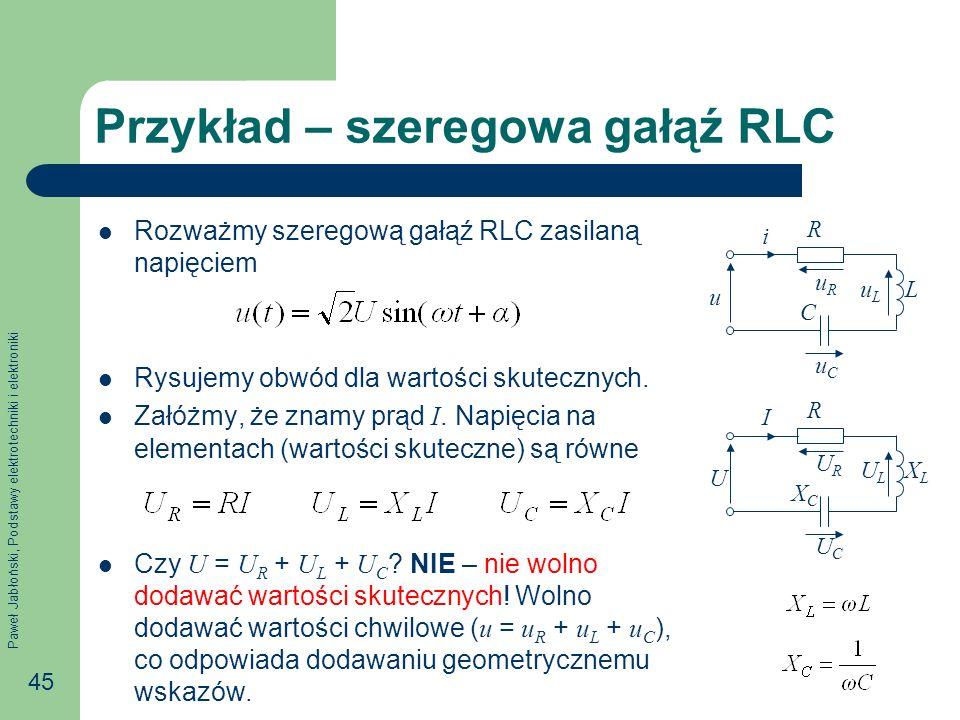 Paweł Jabłoński, Podstawy elektrotechniki i elektroniki 45 Przykład – szeregowa gałąź RLC Rozważmy szeregową gałąź RLC zasilaną napięciem Rysujemy obw