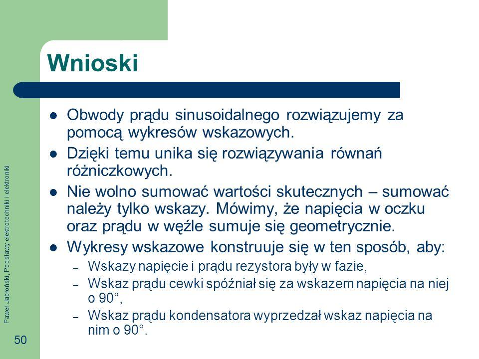 Paweł Jabłoński, Podstawy elektrotechniki i elektroniki 50 Wnioski Obwody prądu sinusoidalnego rozwiązujemy za pomocą wykresów wskazowych. Dzięki temu
