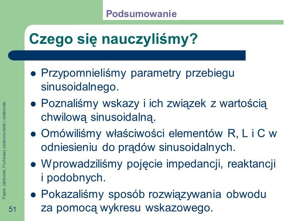 Paweł Jabłoński, Podstawy elektrotechniki i elektroniki 51 Czego się nauczyliśmy? Przypomnieliśmy parametry przebiegu sinusoidalnego. Poznaliśmy wskaz