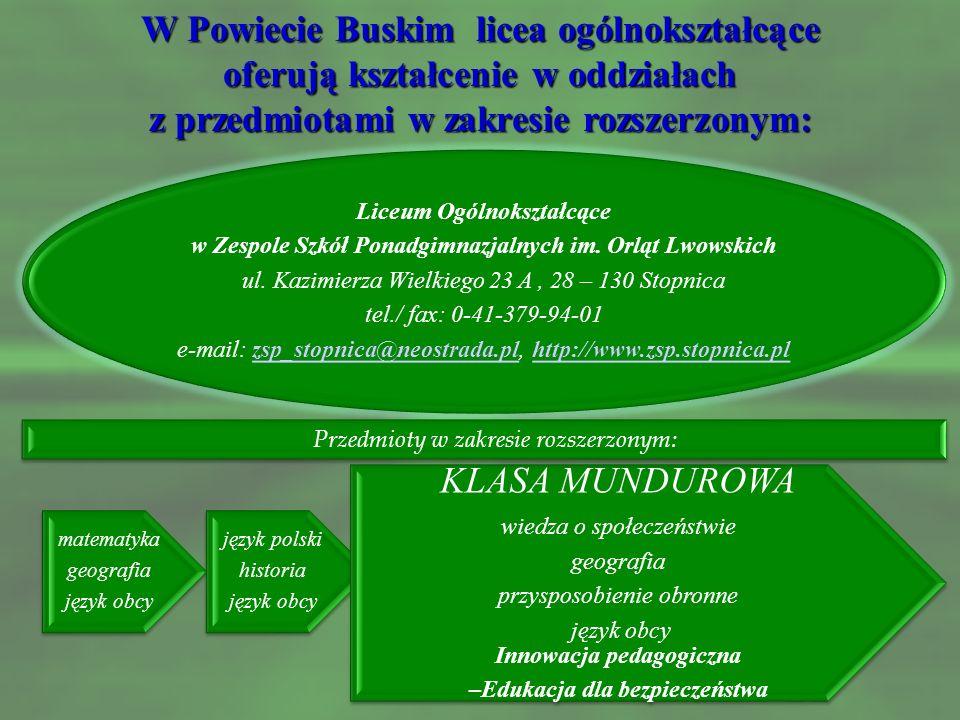 W Powiecie Buskim licea ogólnokształcące oferują kształcenie w oddziałach z przedmiotami w zakresie rozszerzonym: IV Liceum Ogólnokształcące w Zespole