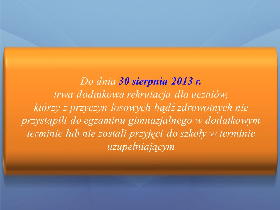 UWAGA Listy wolnych miejsc zostaną też Wywieszone we wszystkich szkołach ponadgimnazjalnych W szkołach dysponujących wolnymi miejscami dodatkowe postępowanie rekrutacyjno – kwalifikacyjne będzie się odbywało do 11 lipca 2013 r.