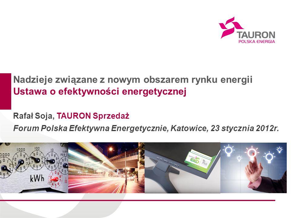 Nadzieje związane z nowym obszarem rynku energii Ustawa o efektywności energetycznej Rafał Soja, TAURON Sprzedaż Forum Polska Efektywna Energetycznie,