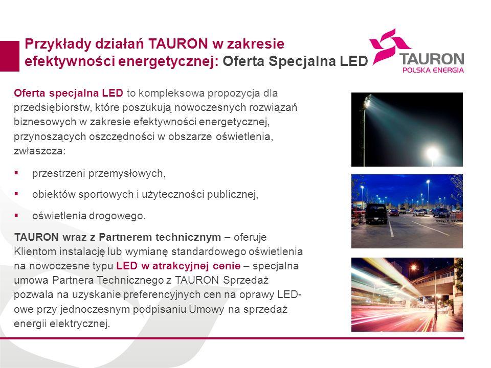 Przykłady działań TAURON w zakresie efektywności energetycznej: Oferta Specjalna LED Oferta specjalna LED to kompleksowa propozycja dla przedsiębiorst