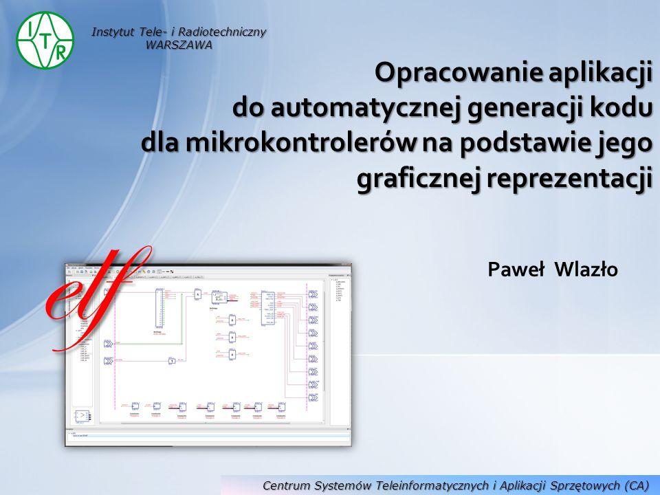 Paweł Wlazło Opracowanie aplikacji do automatycznej generacji kodu dla mikrokontrolerów na podstawie jego graficznej reprezentacji Instytut Tele- i Ra