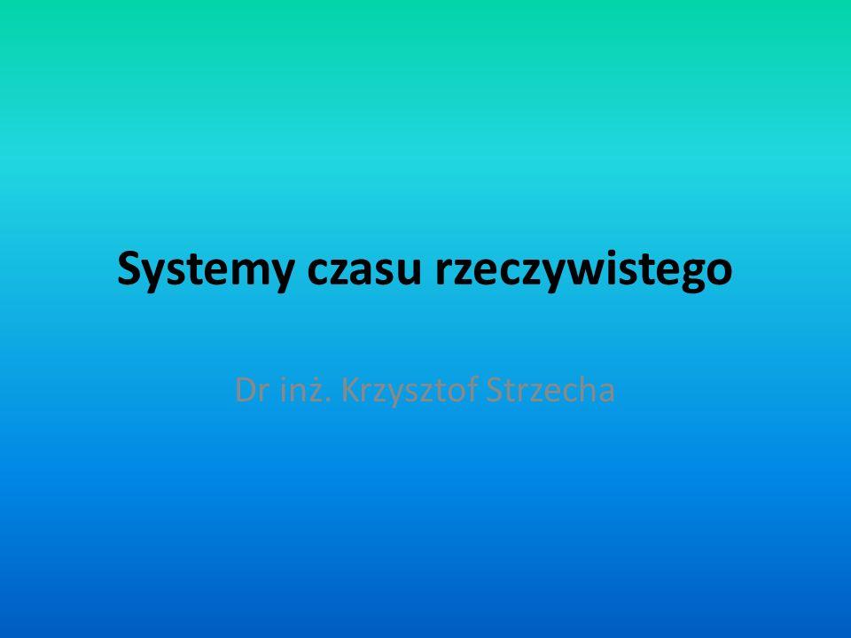 Systemy czasu rzeczywistego Dr inż. Krzysztof Strzecha
