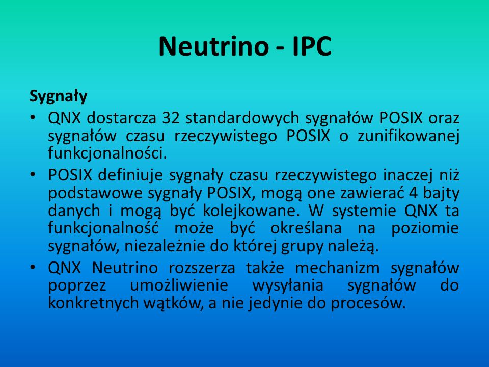 Neutrino - IPC Sygnały QNX dostarcza 32 standardowych sygnałów POSIX oraz sygnałów czasu rzeczywistego POSIX o zunifikowanej funkcjonalności. POSIX de