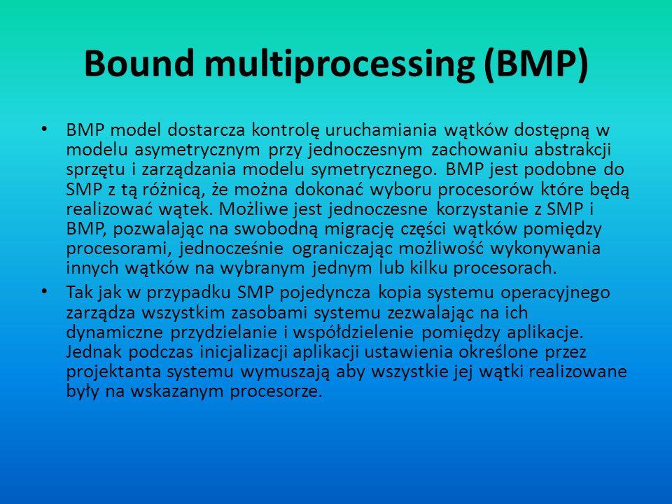 Bound multiprocessing (BMP) BMP model dostarcza kontrolę uruchamiania wątków dostępną w modelu asymetrycznym przy jednoczesnym zachowaniu abstrakcji s