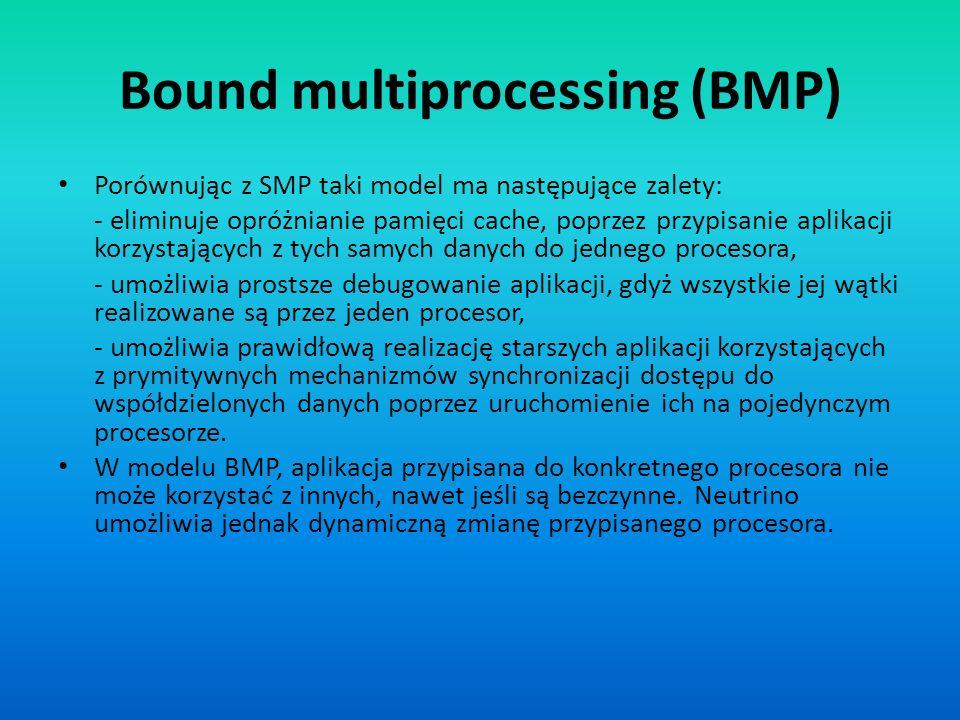 Bound multiprocessing (BMP) Porównując z SMP taki model ma następujące zalety: - eliminuje opróżnianie pamięci cache, poprzez przypisanie aplikacji ko