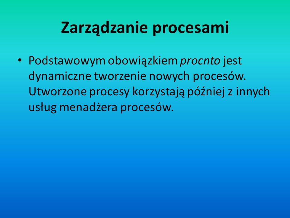 Zarządzanie procesami Podstawowym obowiązkiem procnto jest dynamiczne tworzenie nowych procesów. Utworzone procesy korzystają później z innych usług m