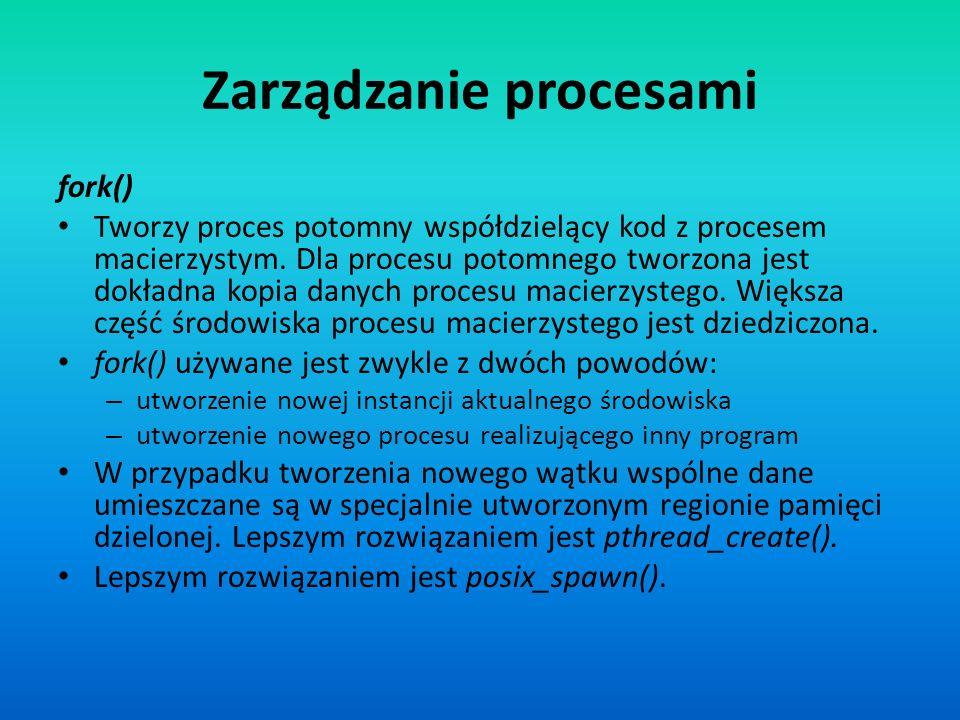 Zarządzanie procesami fork() Tworzy proces potomny współdzielący kod z procesem macierzystym. Dla procesu potomnego tworzona jest dokładna kopia danyc