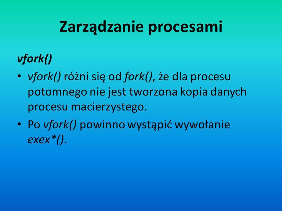 Zarządzanie procesami vfork() vfork() różni się od fork(), że dla procesu potomnego nie jest tworzona kopia danych procesu macierzystego. Po vfork() p