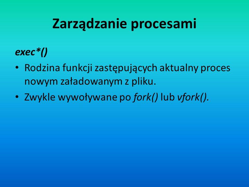 Zarządzanie procesami exec*() Rodzina funkcji zastępujących aktualny proces nowym załadowanym z pliku. Zwykle wywoływane po fork() lub vfork().