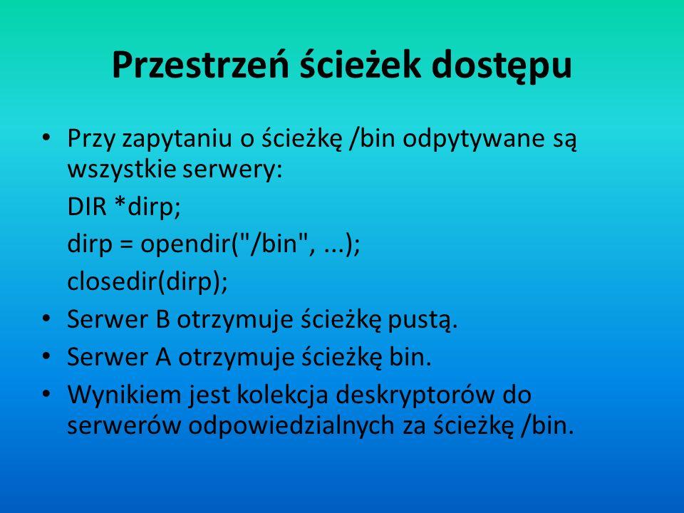 Przestrzeń ścieżek dostępu Przy zapytaniu o ścieżkę /bin odpytywane są wszystkie serwery: DIR *dirp; dirp = opendir(