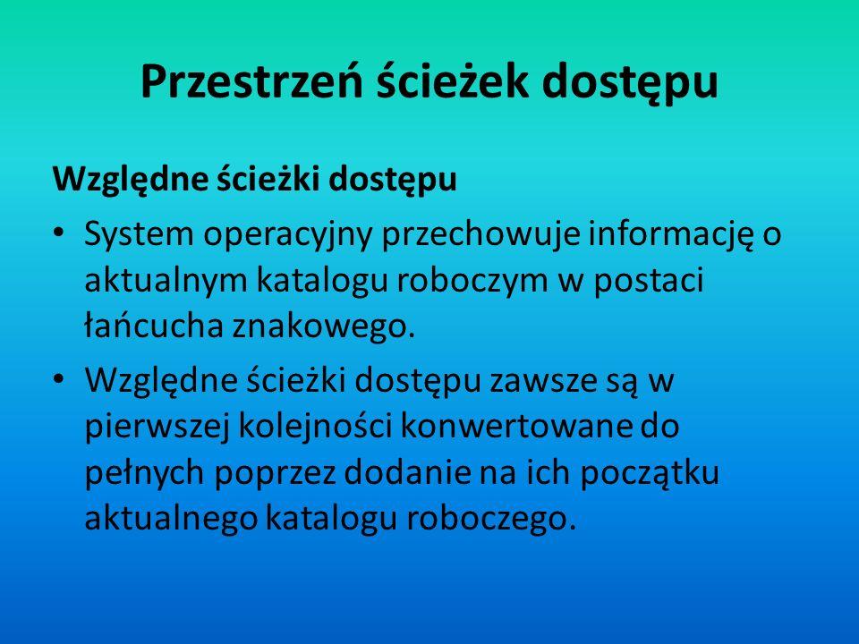 Przestrzeń ścieżek dostępu Względne ścieżki dostępu System operacyjny przechowuje informację o aktualnym katalogu roboczym w postaci łańcucha znakoweg