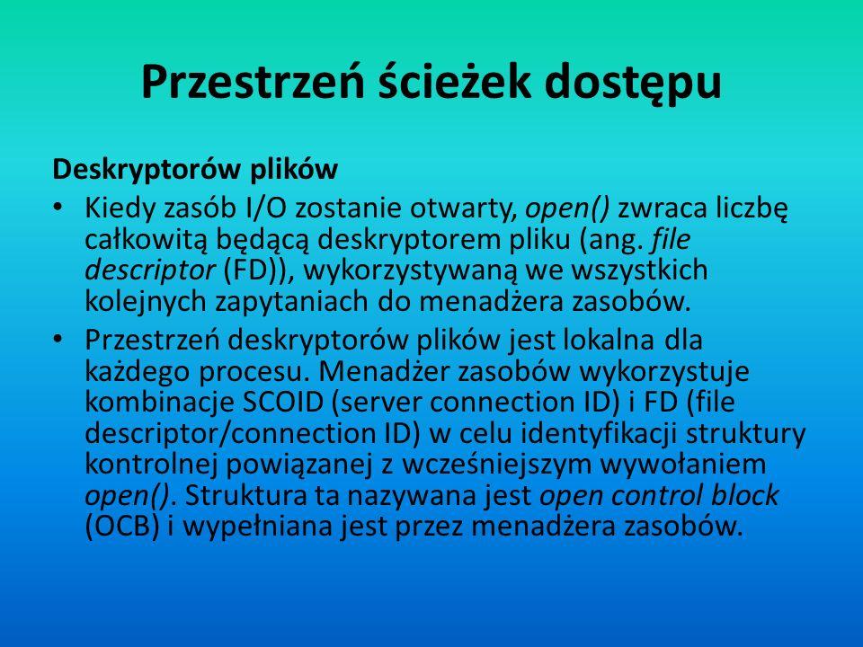 Przestrzeń ścieżek dostępu Deskryptorów plików Kiedy zasób I/O zostanie otwarty, open() zwraca liczbę całkowitą będącą deskryptorem pliku (ang. file d