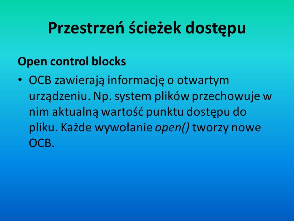 Open control blocks OCB zawierają informację o otwartym urządzeniu. Np. system plików przechowuje w nim aktualną wartość punktu dostępu do pliku. Każd
