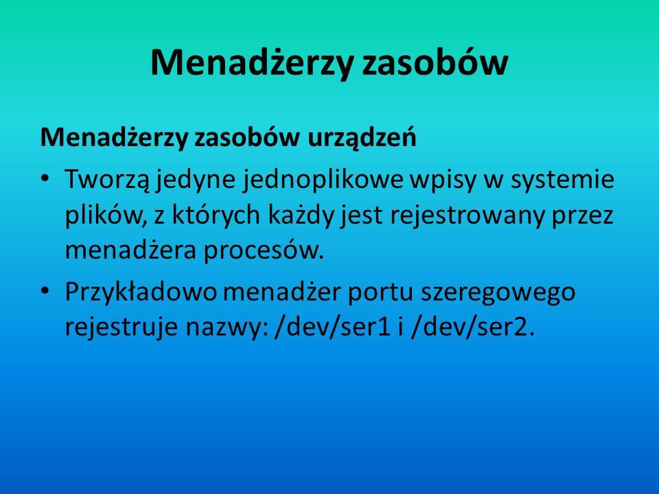 Menadżerzy zasobów Menadżerzy zasobów urządzeń Tworzą jedyne jednoplikowe wpisy w systemie plików, z których każdy jest rejestrowany przez menadżera p