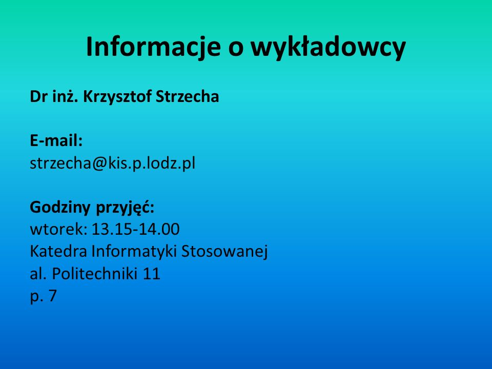 Informacje o wykładowcy Dr inż. Krzysztof Strzecha E-mail: strzecha@kis.p.lodz.pl Godziny przyjęć: wtorek: 13.15-14.00 Katedra Informatyki Stosowanej