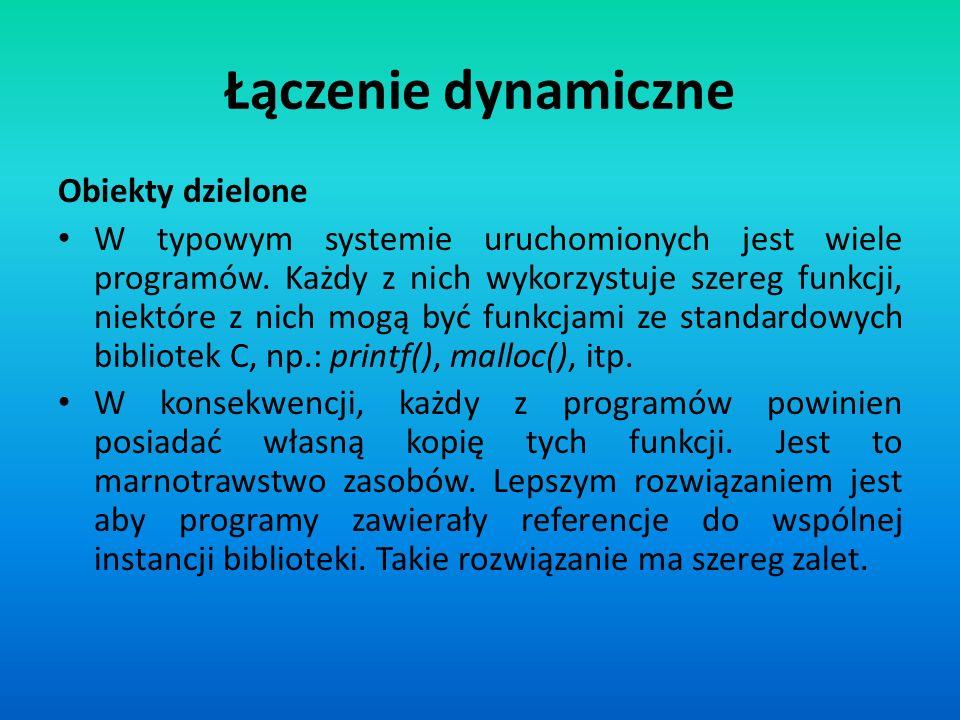 Łączenie dynamiczne Obiekty dzielone W typowym systemie uruchomionych jest wiele programów. Każdy z nich wykorzystuje szereg funkcji, niektóre z nich