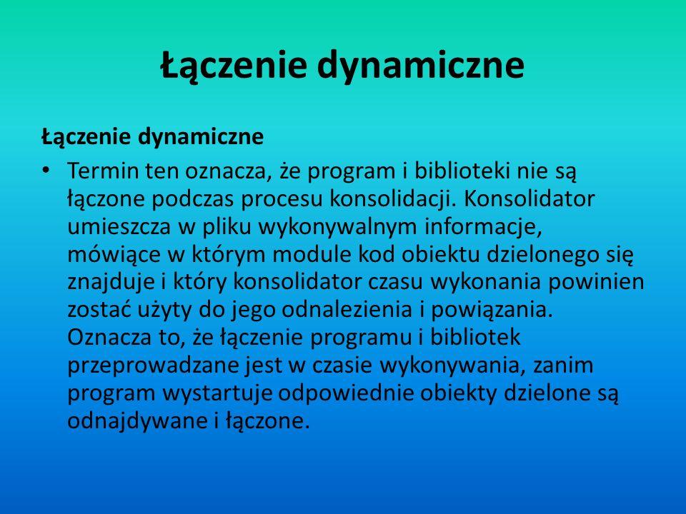 Łączenie dynamiczne Termin ten oznacza, że program i biblioteki nie są łączone podczas procesu konsolidacji. Konsolidator umieszcza w pliku wykonywaln