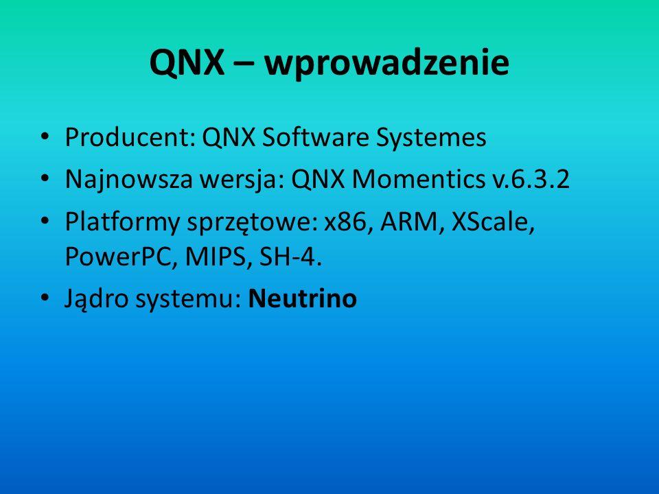 QNX – wprowadzenie Producent: QNX Software Systemes Najnowsza wersja: QNX Momentics v.6.3.2 Platformy sprzętowe: x86, ARM, XScale, PowerPC, MIPS, SH-4