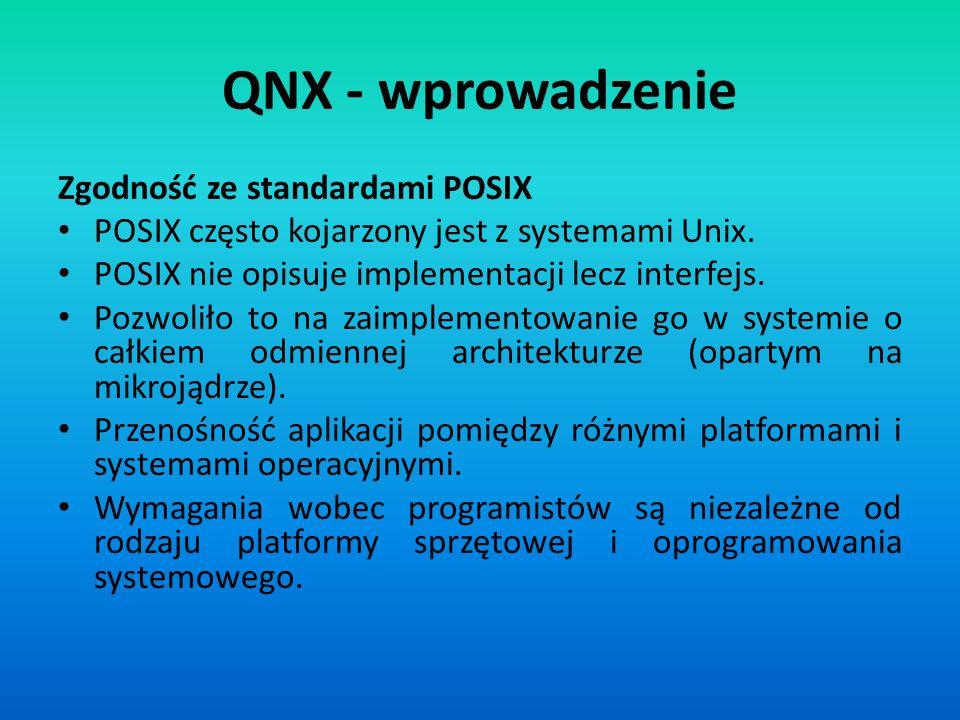 QNX - wprowadzenie Zgodność ze standardami POSIX POSIX często kojarzony jest z systemami Unix. POSIX nie opisuje implementacji lecz interfejs. Pozwoli