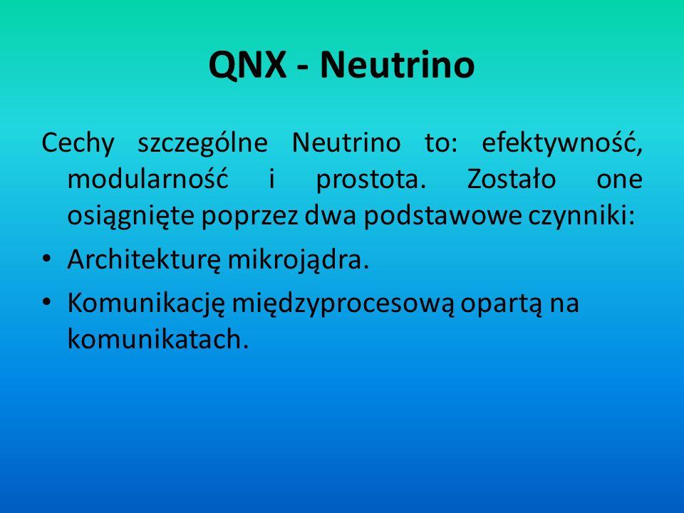 QNX - Neutrino Cechy szczególne Neutrino to: efektywność, modularność i prostota. Zostało one osiągnięte poprzez dwa podstawowe czynniki: Architekturę