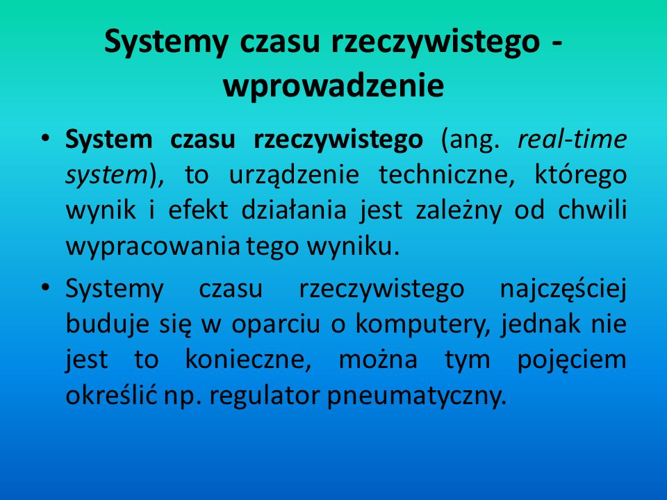 Systemy czasu rzeczywistego - wprowadzenie System czasu rzeczywistego (ang. real-time system), to urządzenie techniczne, którego wynik i efekt działan
