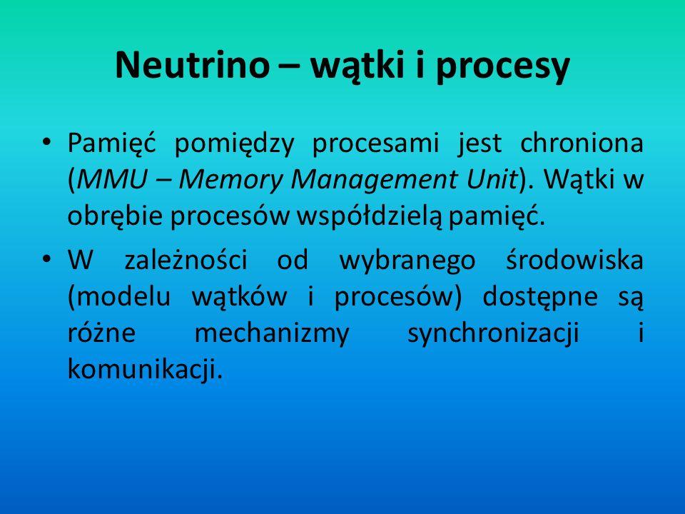 Neutrino – wątki i procesy Pamięć pomiędzy procesami jest chroniona (MMU – Memory Management Unit). Wątki w obrębie procesów współdzielą pamięć. W zal